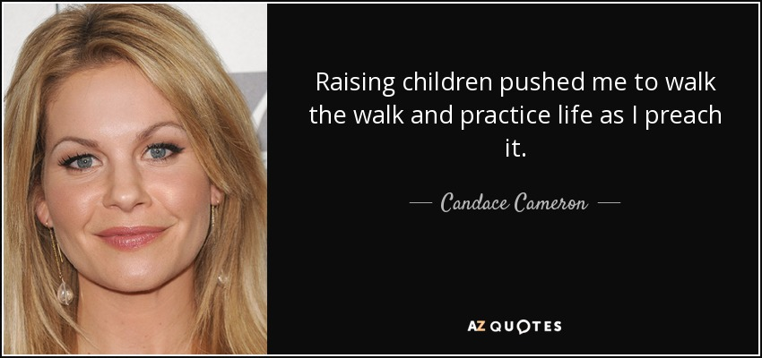Raising children pushed me to walk the walk and practice life as I preach it. - Candace Cameron