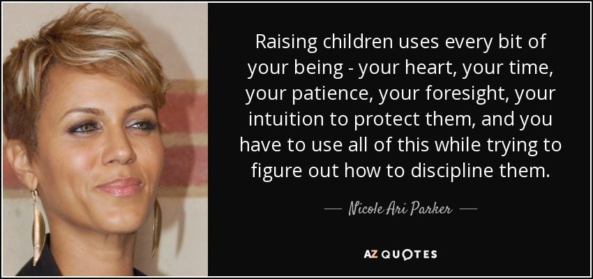Raising children uses every bit of your being - your heart, your time, your patience, your foresight, your intuition to protect them, and you have to use all of this while trying to figure out how to discipline them. - Nicole Ari Parker