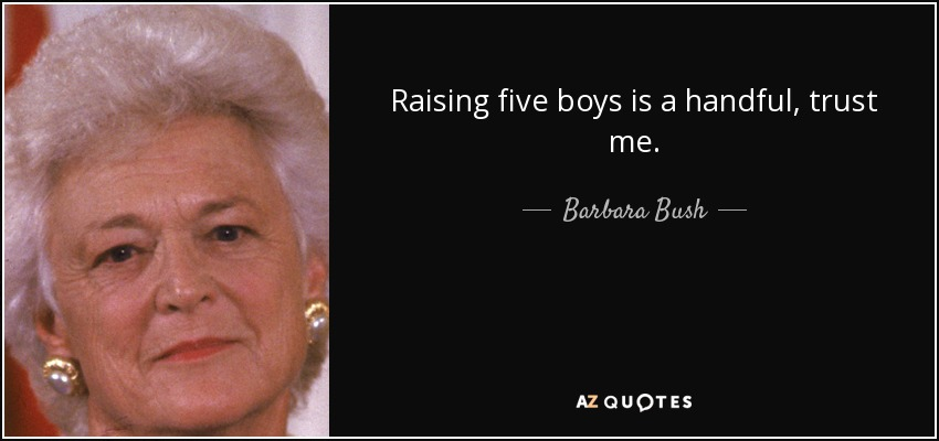 Raising five boys is a handful, trust me. - Barbara Bush