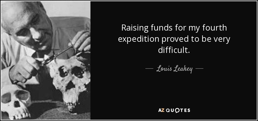 Raising funds for my fourth expedition proved to be very difficult. - Louis Leakey