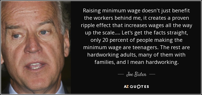 Raising minimum wage doesn't just benefit the workers behind me, it creates a proven ripple effect that increases wages all the way up the scale. ... Let's get the facts straight, only 20 percent of people making the minimum wage are teenagers. The rest are hardworking adults, many of them with families, and I mean hardworking. - Joe Biden