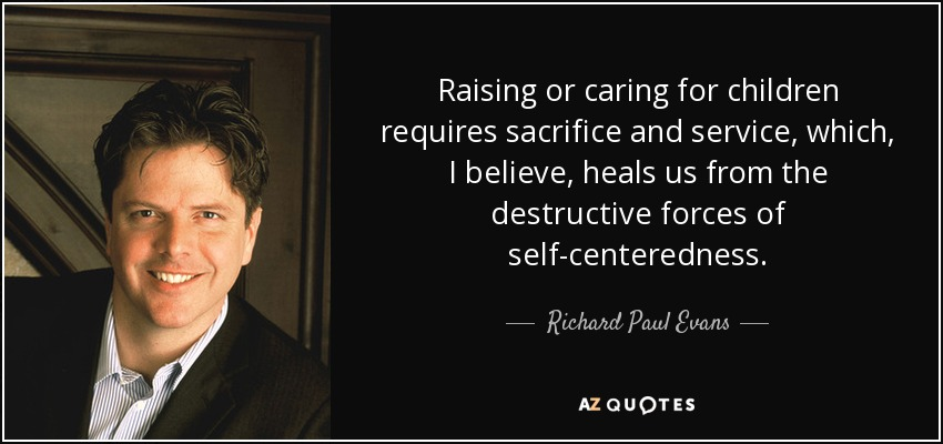 Raising or caring for children requires sacrifice and service, which, I believe, heals us from the destructive forces of self-centeredness. - Richard Paul Evans