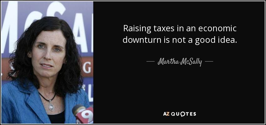 Raising taxes in an economic downturn is not a good idea. - Martha McSally