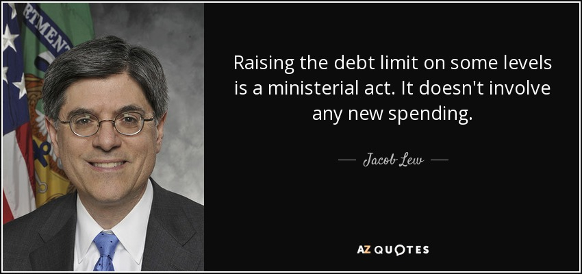 Raising the debt limit on some levels is a ministerial act. It doesn't involve any new spending. - Jacob Lew