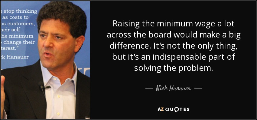 Raising the minimum wage a lot across the board would make a big difference. It's not the only thing, but it's an indispensable part of solving the problem. - Nick Hanauer