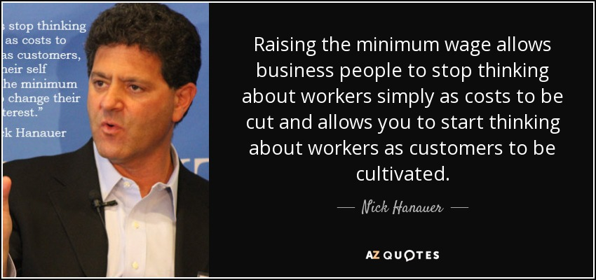 Raising the minimum wage allows business people to stop thinking about workers simply as costs to be cut and allows you to start thinking about workers as customers to be cultivated. - Nick Hanauer