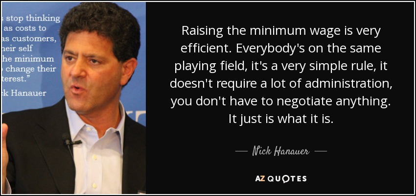 Raising the minimum wage is very efficient. Everybody's on the same playing field, it's a very simple rule, it doesn't require a lot of administration, you don't have to negotiate anything. It just is what it is. - Nick Hanauer