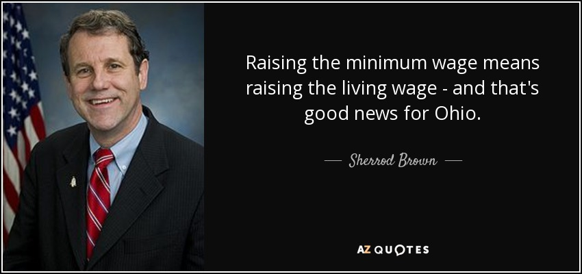 Raising the minimum wage means raising the living wage - and that's good news for Ohio. - Sherrod Brown