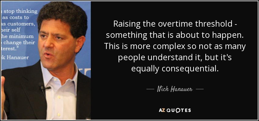 Raising the overtime threshold - something that is about to happen. This is more complex so not as many people understand it, but it's equally consequential. - Nick Hanauer