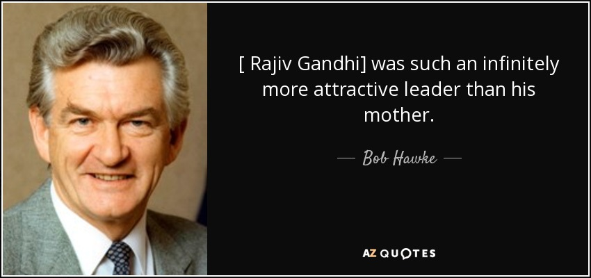 [ Rajiv Gandhi] was such an infinitely more attractive leader than his mother. - Bob Hawke