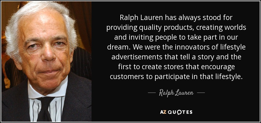 Ralph Lauren has always stood for providing quality products, creating worlds and inviting people to take part in our dream. We were the innovators of lifestyle advertisements that tell a story and the first to create stores that encourage customers to participate in that lifestyle. - Ralph Lauren