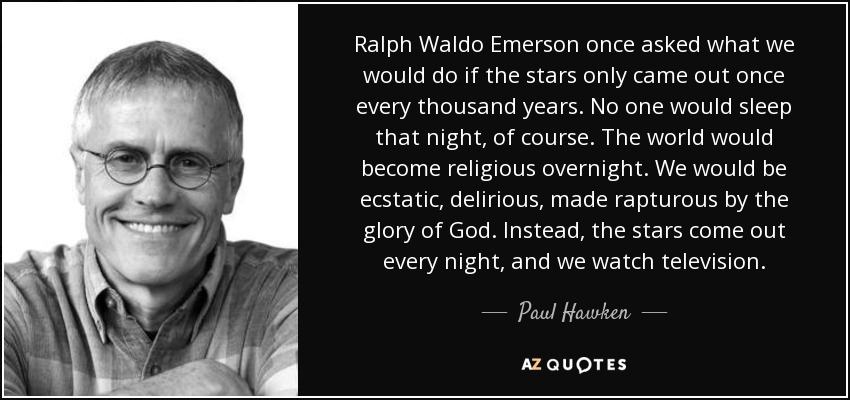 Ralph Waldo Emerson once asked what we would do if the stars only came out once every thousand years. No one would sleep that night, of course. The world would become religious overnight. We would be ecstatic, delirious, made rapturous by the glory of God. Instead, the stars come out every night, and we watch television. - Paul Hawken