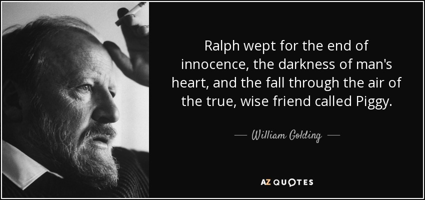 Ralph wept for the end of innocence, the darkness of man's heart, and the fall through the air of the true, wise friend called Piggy. - William Golding