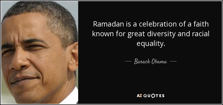 Ramadan is a celebration of a faith known for great diversity and racial equality. - Barack Obama