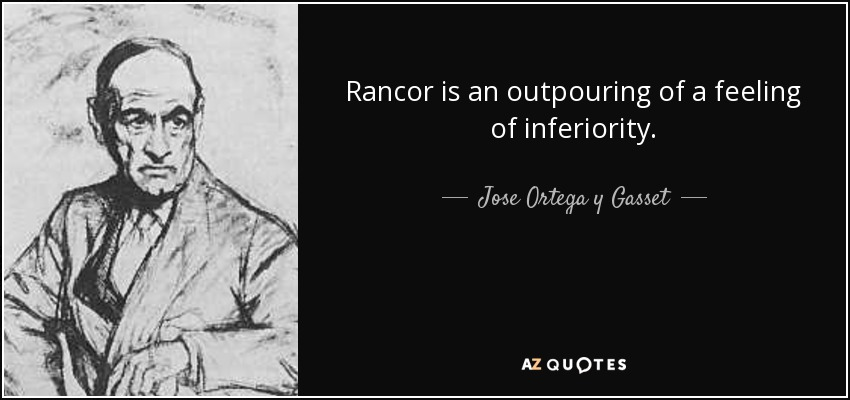 Rancor is an outpouring of a feeling of inferiority. - Jose Ortega y Gasset