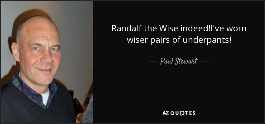 Randalf the Wise indeed!I've worn wiser pairs of underpants! - Paul Stewart