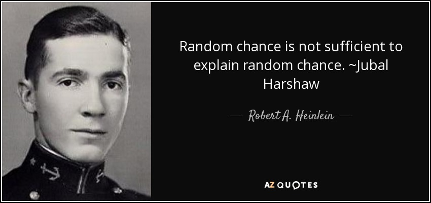 Random chance is not sufficient to explain random chance. ~Jubal Harshaw - Robert A. Heinlein