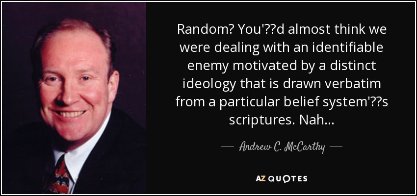 Random? You'€™d almost think we were dealing with an identifiable enemy motivated by a distinct ideology that is drawn verbatim from a particular belief system'€™s scriptures. Nah . . . - Andrew C. McCarthy