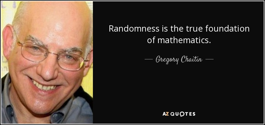 Randomness is the true foundation of mathematics. - Gregory Chaitin