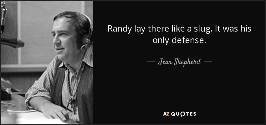 Randy lay there like a slug. It was his only defense. - Jean Shepherd