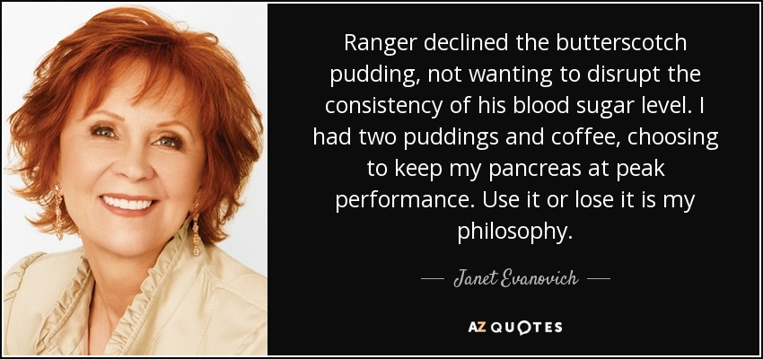 Ranger declined the butterscotch pudding, not wanting to disrupt the consistency of his blood sugar level. I had two puddings and coffee, choosing to keep my pancreas at peak performance. Use it or lose it is my philosophy. - Janet Evanovich