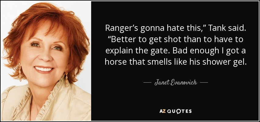 "Ranger's gonna hate this,"" Tank said. ""Better to get shot than to have to explain the gate. Bad enough I got a horse that smells like his shower gel. - Janet Evanovich"