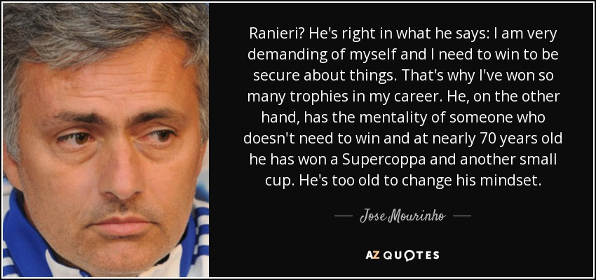 Ranieri? He's right in what he says: I am very demanding of myself and I need to win to be secure about things. That's why I've won so many trophies in my career. He, on the other hand, has the mentality of someone who doesn't need to win and at nearly 70 years old he has won a Supercoppa and another small cup. He's too old to change his mindset. - Jose Mourinho