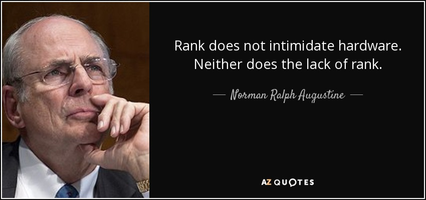 Rank does not intimidate hardware. Neither does the lack of rank. - Norman Ralph Augustine