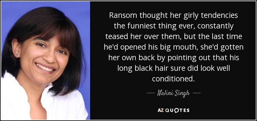 Ransom thought her girly tendencies the funniest thing ever, constantly teased her over them, but the last time he'd opened his big mouth, she'd gotten her own back by pointing out that his long black hair sure did look well conditioned. - Nalini Singh