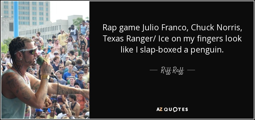 Rap game Julio Franco, Chuck Norris, Texas Ranger/ Ice on my fingers look like I slap-boxed a penguin. - Riff Raff