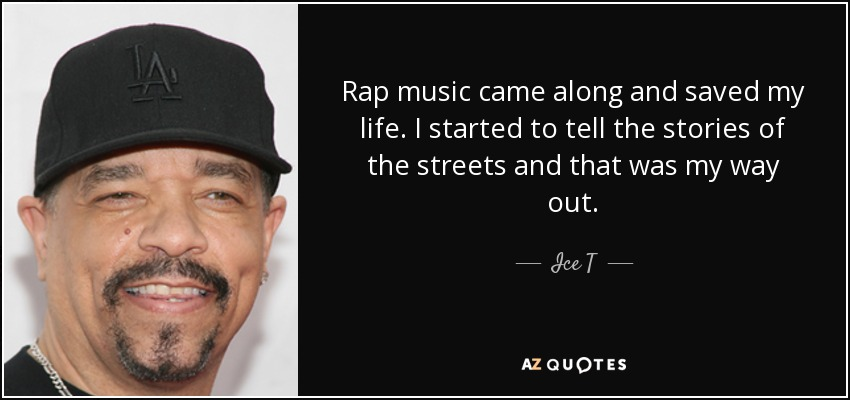 Rap music came along and saved my life. I started to tell the stories of the streets and that was my way out. - Ice T