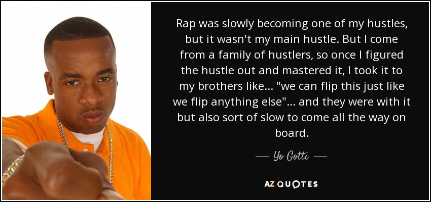 Rap was slowly becoming one of my hustles, but it wasn't my main hustle. But I come from a family of hustlers, so once I figured the hustle out and mastered it, I took it to my brothers like...