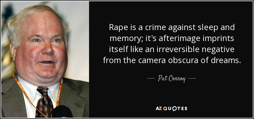 Rape is a crime against sleep and memory; it's afterimage imprints itself like an irreversible negative from the camera obscura of dreams. - Pat Conroy