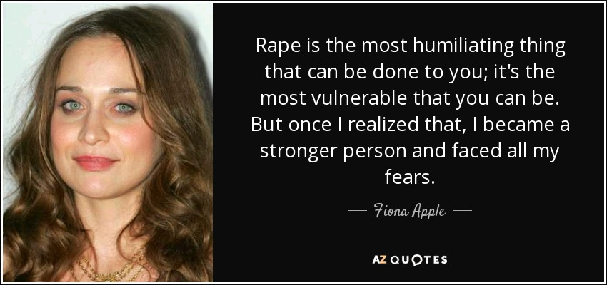 Rape is the most humiliating thing that can be done to you; it's the most vulnerable that you can be. But once I realized that, I became a stronger person and faced all my fears. - Fiona Apple