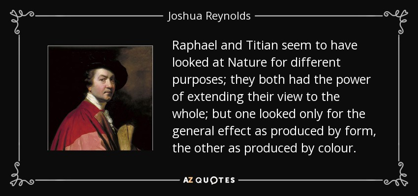 Raphael and Titian seem to have looked at Nature for different purposes; they both had the power of extending their view to the whole; but one looked only for the general effect as produced by form, the other as produced by colour. - Joshua Reynolds