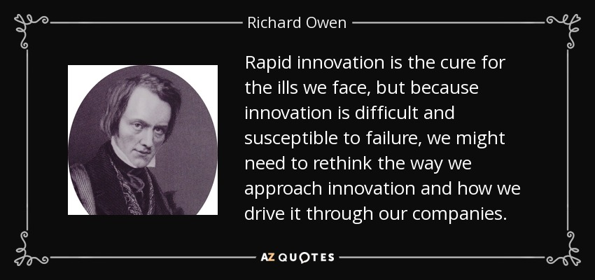 Rapid innovation is the cure for the ills we face, but because innovation is difficult and susceptible to failure, we might need to rethink the way we approach innovation and how we drive it through our companies. - Richard Owen