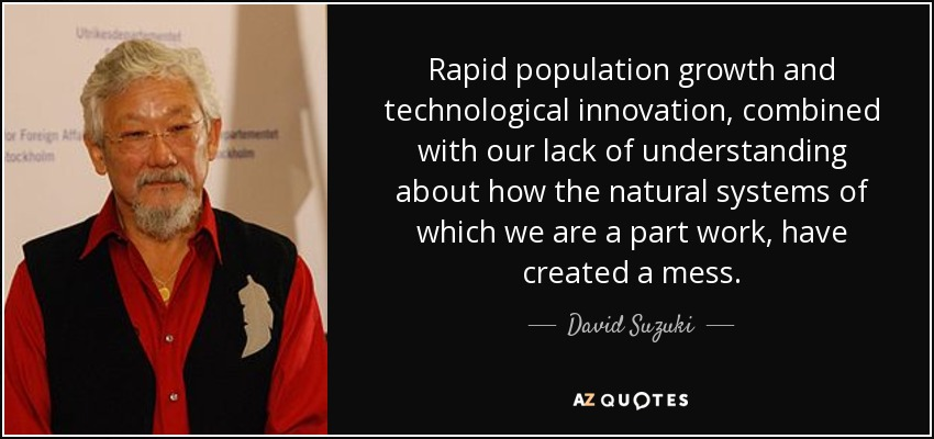 Rapid population growth and technological innovation, combined with our lack of understanding about how the natural systems of which we are a part work, have created a mess. - David Suzuki