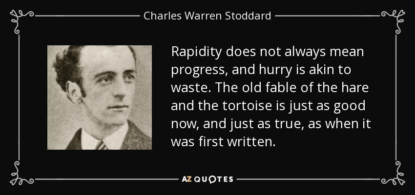 Rapidity does not always mean progress, and hurry is akin to waste. The old fable of the hare and the tortoise is just as good now, and just as true, as when it was first written. - Charles Warren Stoddard