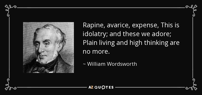 Rapine, avarice, expense, This is idolatry; and these we adore; Plain living and high thinking are no more. - William Wordsworth