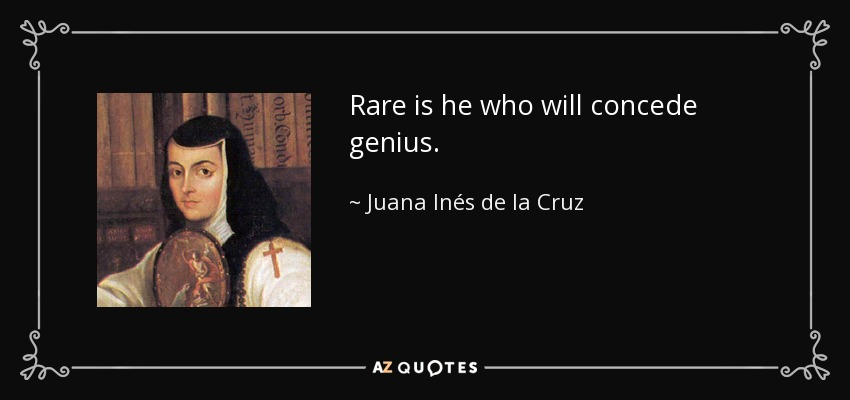 Rare is he who will concede genius. - Juana Inés de la Cruz