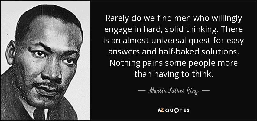 Rarely do we find men who willingly engage in hard, solid thinking. There is an almost universal quest for easy answers and half-baked solutions. Nothing pains some people more than having to think. - Martin Luther King, Jr.