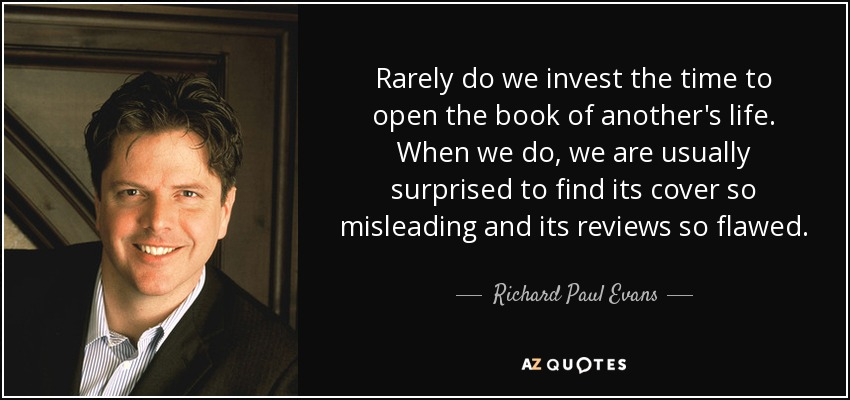 Rarely do we invest the time to open the book of another's life. When we do, we are usually surprised to find its cover so misleading and its reviews so flawed. - Richard Paul Evans