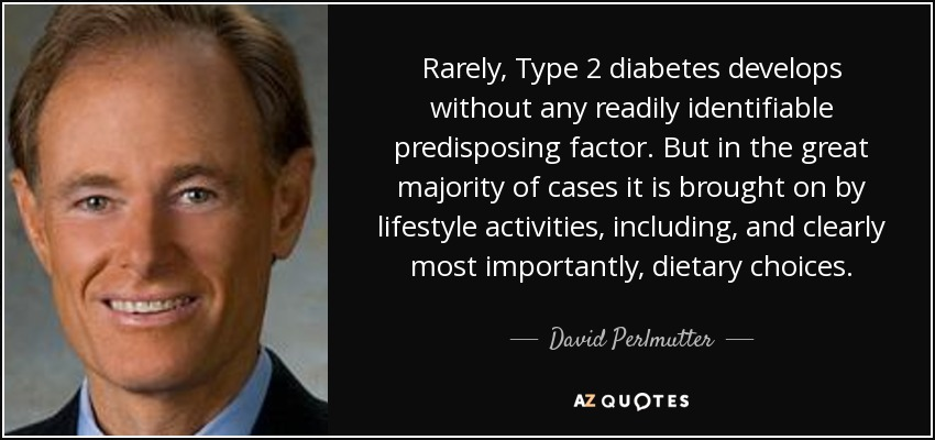 Rarely, Type 2 diabetes develops without any readily identifiable predisposing factor. But in the great majority of cases it is brought on by lifestyle activities, including, and clearly most importantly, dietary choices. - David Perlmutter