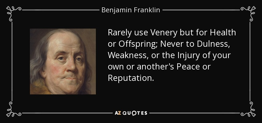 Rarely use Venery but for Health or Offspring; Never to Dulness, Weakness, or the Injury of your own or another's Peace or Reputation. - Benjamin Franklin
