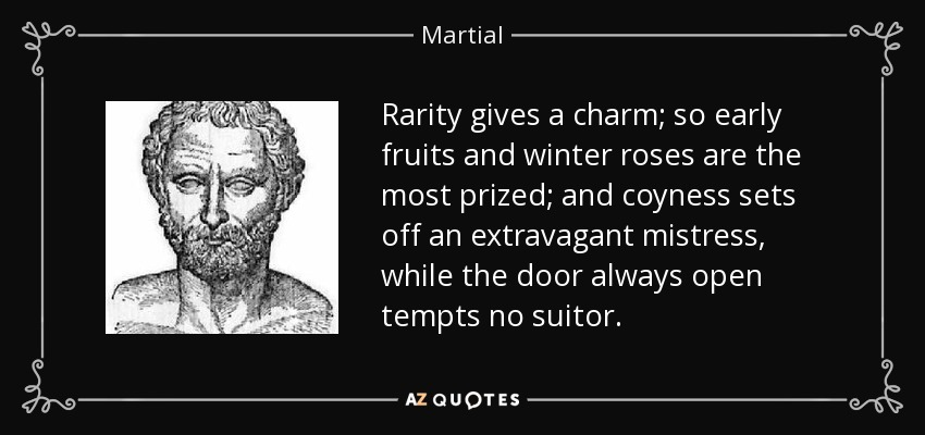 Rarity gives a charm; so early fruits and winter roses are the most prized; and coyness sets off an extravagant mistress, while the door always open tempts no suitor. - Martial