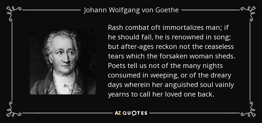 Rash combat oft immortalizes man; if he should fall, he is renowned in song; but after-ages reckon not the ceaseless tears which the forsaken woman sheds. Poets tell us not of the many nights consumed in weeping, or of the dreary days wherein her anguished soul vainly yearns to call her loved one back. - Johann Wolfgang von Goethe