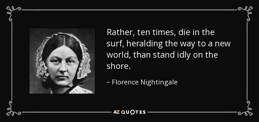 Rather, ten times, die in the surf, heralding the way to a new world, than stand idly on the shore. - Florence Nightingale