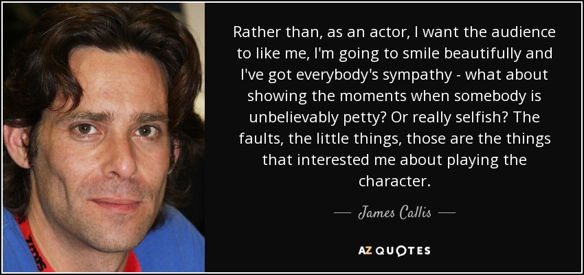 Rather than, as an actor, I want the audience to like me, I'm going to smile beautifully and I've got everybody's sympathy - what about showing the moments when somebody is unbelievably petty? Or really selfish? The faults, the little things, those are the things that interested me about playing the character. - James Callis