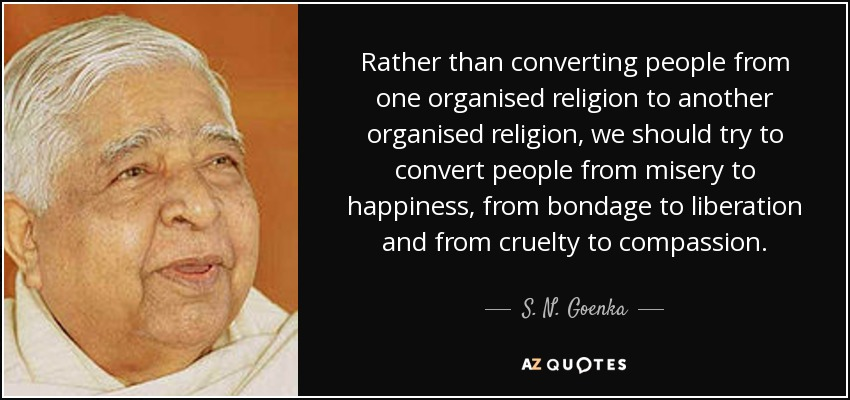 Rather than converting people from one organised religion to another organised religion, we should try to convert people from misery to happiness, from bondage to liberation and from cruelty to compassion. - S. N. Goenka