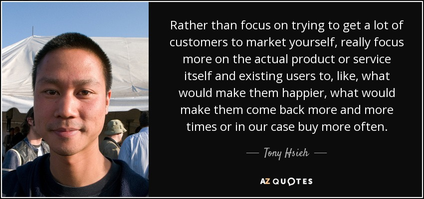 Rather than focus on trying to get a lot of customers to market yourself, really focus more on the actual product or service itself and existing users to, like, what would make them happier, what would make them come back more and more times or in our case buy more often. - Tony Hsieh